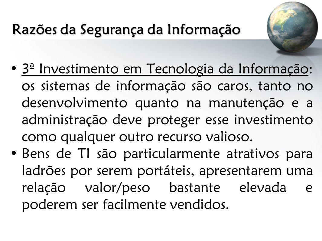 Razões da Segurança da Informação 3ª Investimento em Tecnologia da Informação: os sistemas de informação são caros, tanto no desenvolvimento quanto na