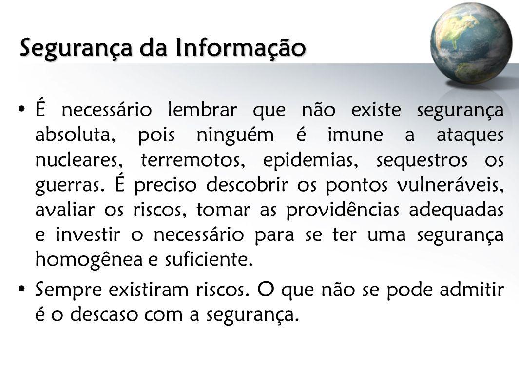 Segurança da Informação É necessário lembrar que não existe segurança absoluta, pois ninguém é imune a ataques nucleares, terremotos, epidemias, seque
