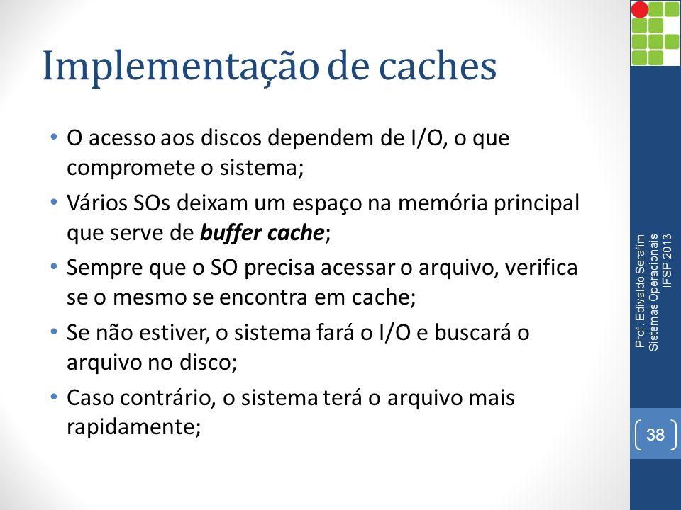 Implementação de caches O acesso aos discos dependem de I/O, o que compromete o sistema; Vários SOs deixam um espaço na memória principal que serve de