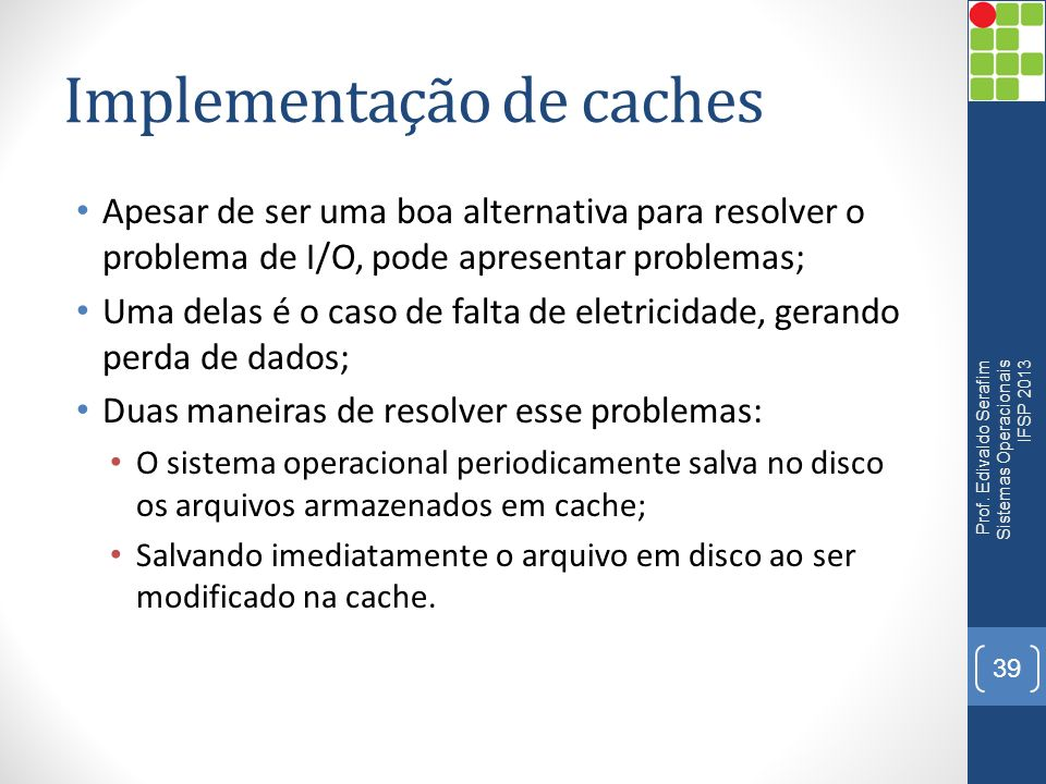 Implementação de caches Apesar de ser uma boa alternativa para resolver o problema de I/O, pode apresentar problemas; Uma delas é o caso de falta de e