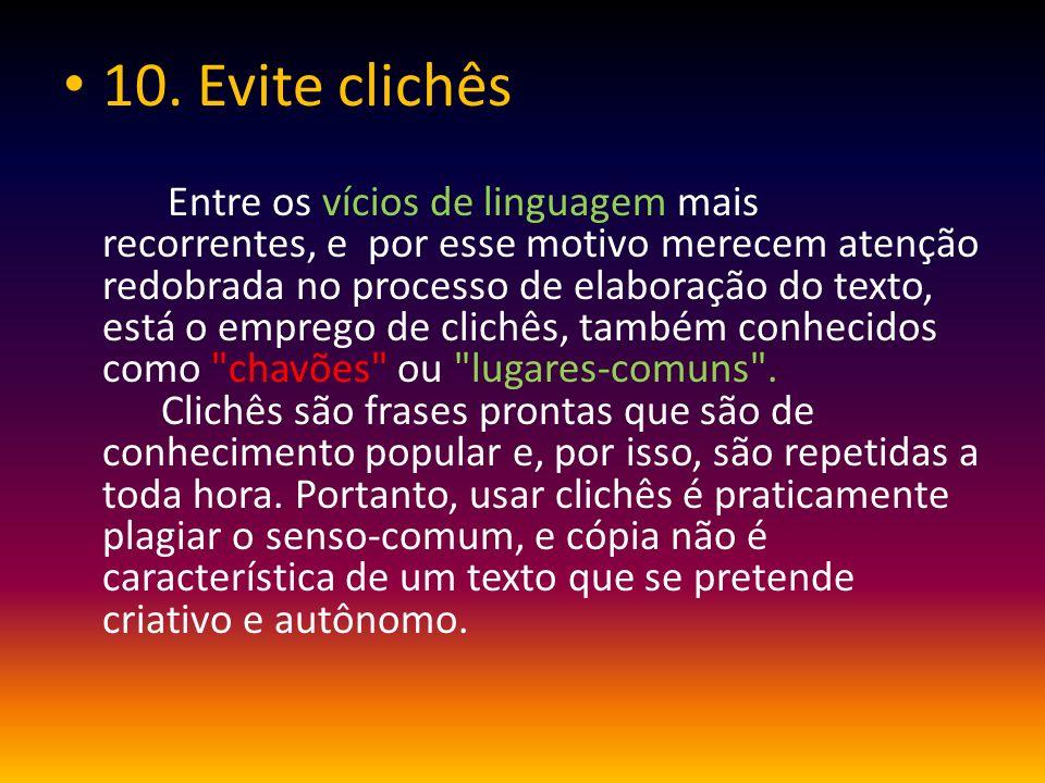 10. Evite clichês Entre os vícios de linguagem mais recorrentes, e por esse motivo merecem atenção redobrada no processo de elaboração do texto, está