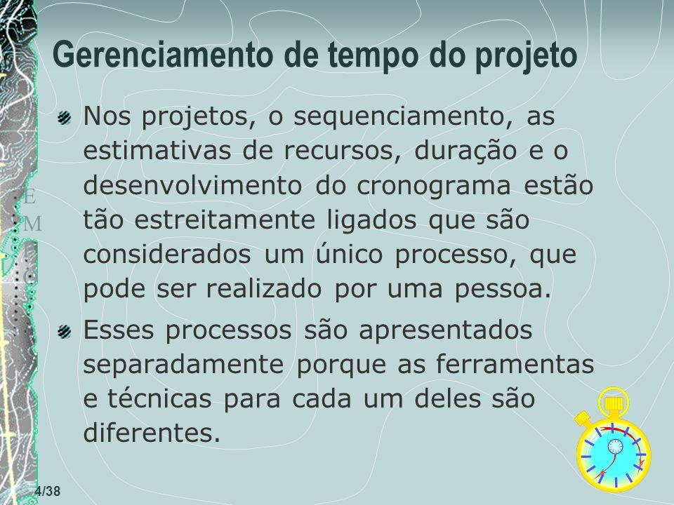 TEMPOTEMPO 4/38 Gerenciamento de tempo do projeto Nos projetos, o sequenciamento, as estimativas de recursos, duração e o desenvolvimento do cronograma estão tão estreitamente ligados que são considerados um único processo, que pode ser realizado por uma pessoa.