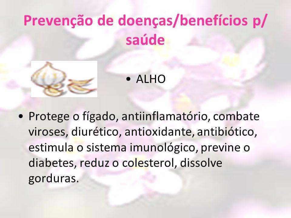 Prevenção de doenças/benefícios p/ saúde ALHO Protege o fígado, antiinflamatório, combate viroses, diurético, antioxidante, antibiótico, estimula o si