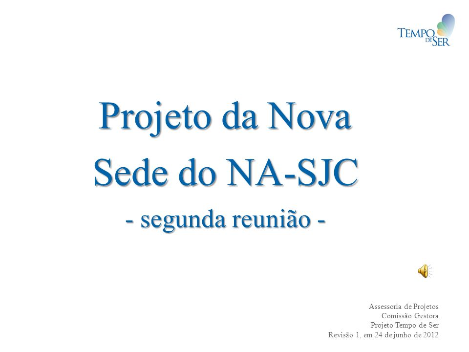 Projeto da Nova Sede do NA-SJC - segunda reunião - Assessoria de Projetos Comissão Gestora Projeto Tempo de Ser Revisão 1, em 24 de junho de 2012