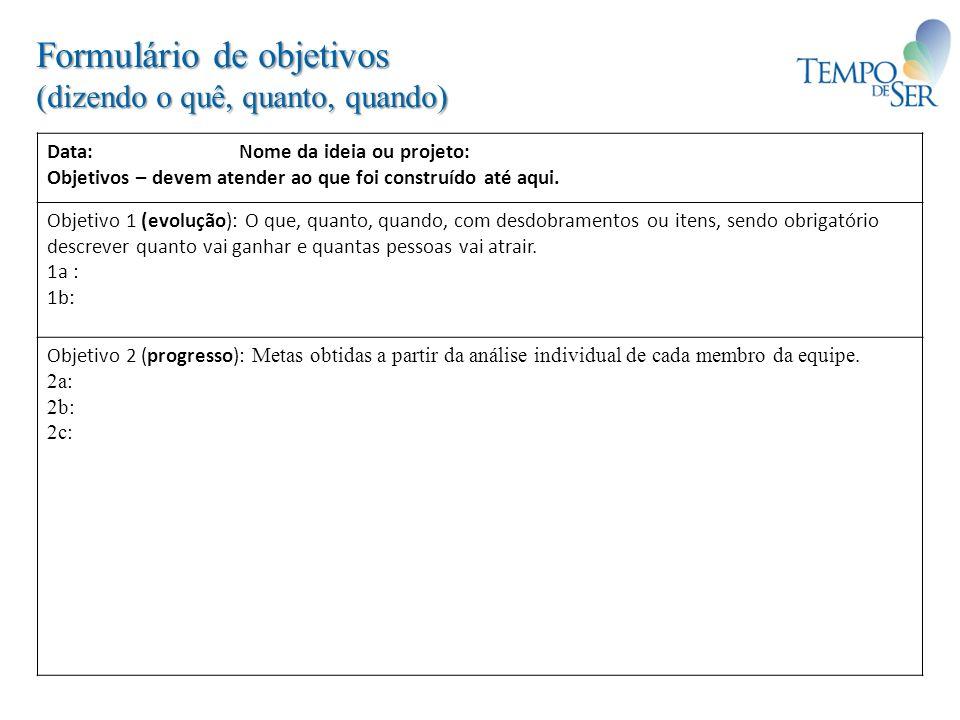 Formulário de objetivos (dizendo o quê, quanto, quando) Data: Nome da ideia ou projeto: Objetivos – devem atender ao que foi construído até aqui. Obje