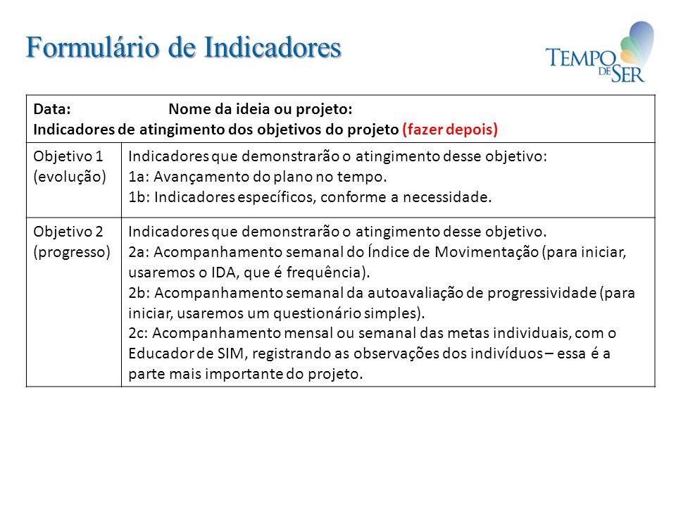 Formulário de Indicadores Data: Nome da ideia ou projeto: Indicadores de atingimento dos objetivos do projeto (fazer depois) Objetivo 1 (evolução) Indicadores que demonstrarão o atingimento desse objetivo: 1a: Avançamento do plano no tempo.