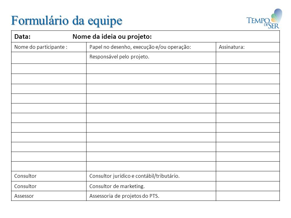 Formulário da equipe Data: Nome da ideia ou projeto: Nome do participante :Papel no desenho, execução e/ou operação:Assinatura: Responsável pelo projeto.
