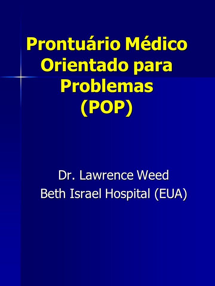 Prontuário Médico Orientado para Problemas (POP) Dr. Lawrence Weed Beth Israel Hospital (EUA)