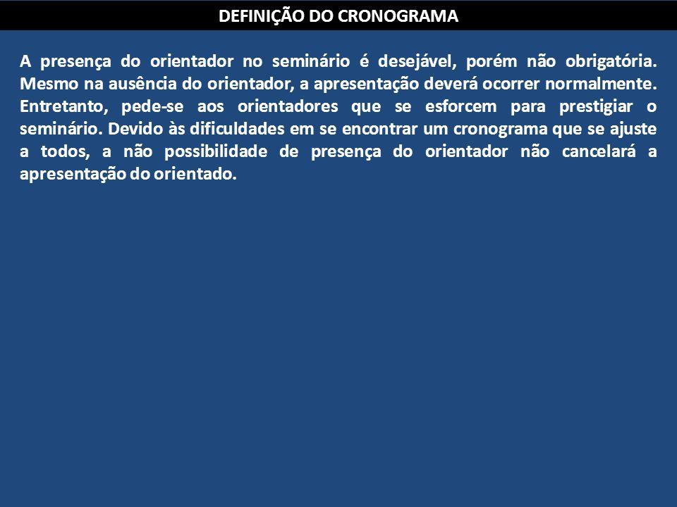DEFINIÇÃO DO CRONOGRAMA A presença do orientador no seminário é desejável, porém não obrigatória. Mesmo na ausência do orientador, a apresentação deve