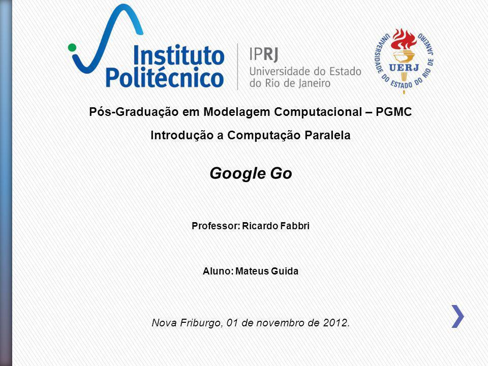 Pós-Graduação em Modelagem Computacional – PGMC Introdução a Computação Paralela Google Go Professor: Ricardo Fabbri Aluno: Mateus Guida Nova Friburgo