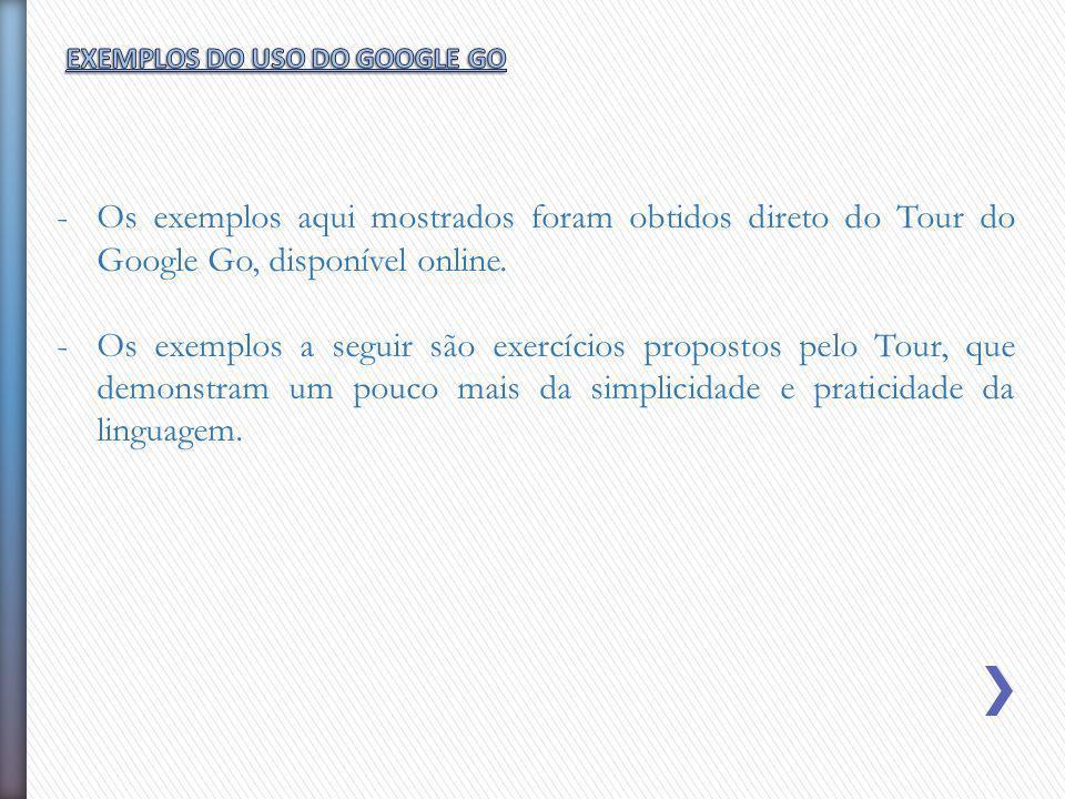 -Os exemplos aqui mostrados foram obtidos direto do Tour do Google Go, disponível online. -Os exemplos a seguir são exercícios propostos pelo Tour, qu