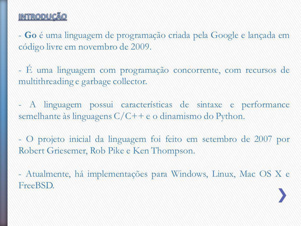 - Go é uma linguagem de programação criada pela Google e lançada em código livre em novembro de 2009. - É uma linguagem com programação concorrente, c