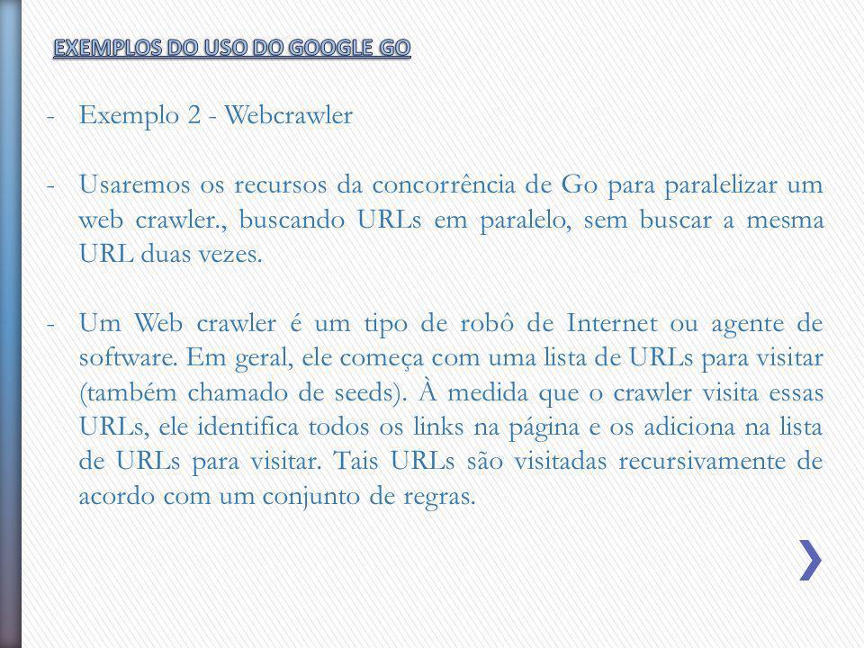 -Exemplo 2 - Webcrawler -Usaremos os recursos da concorrência de Go para paralelizar um web crawler., buscando URLs em paralelo, sem buscar a mesma UR