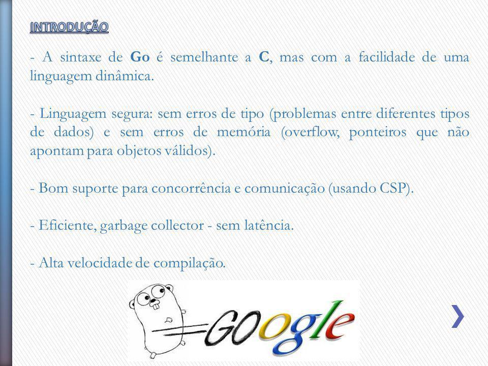 - A sintaxe de Go é semelhante a C, mas com a facilidade de uma linguagem dinâmica. - Linguagem segura: sem erros de tipo (problemas entre diferentes