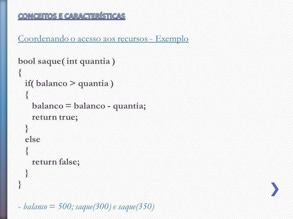Coordenando o acesso aos recursos - Exemplo bool saque( int quantia ) { if( balanco > quantia ) { balanco = balanco - quantia; return true; } else { r