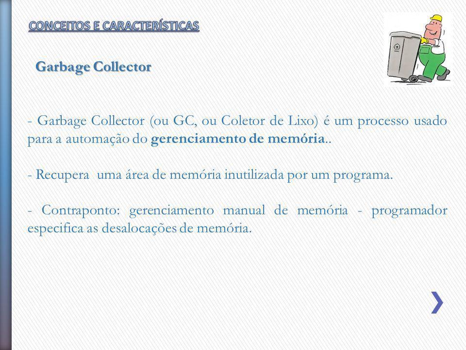 - Garbage Collector (ou GC, ou Coletor de Lixo) é um processo usado para a automação do gerenciamento de memória.. - Recupera uma área de memória inut