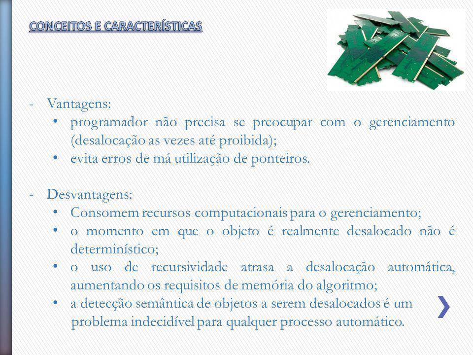 -Vantagens: programador não precisa se preocupar com o gerenciamento (desalocação as vezes até proibida); evita erros de má utilização de ponteiros. -