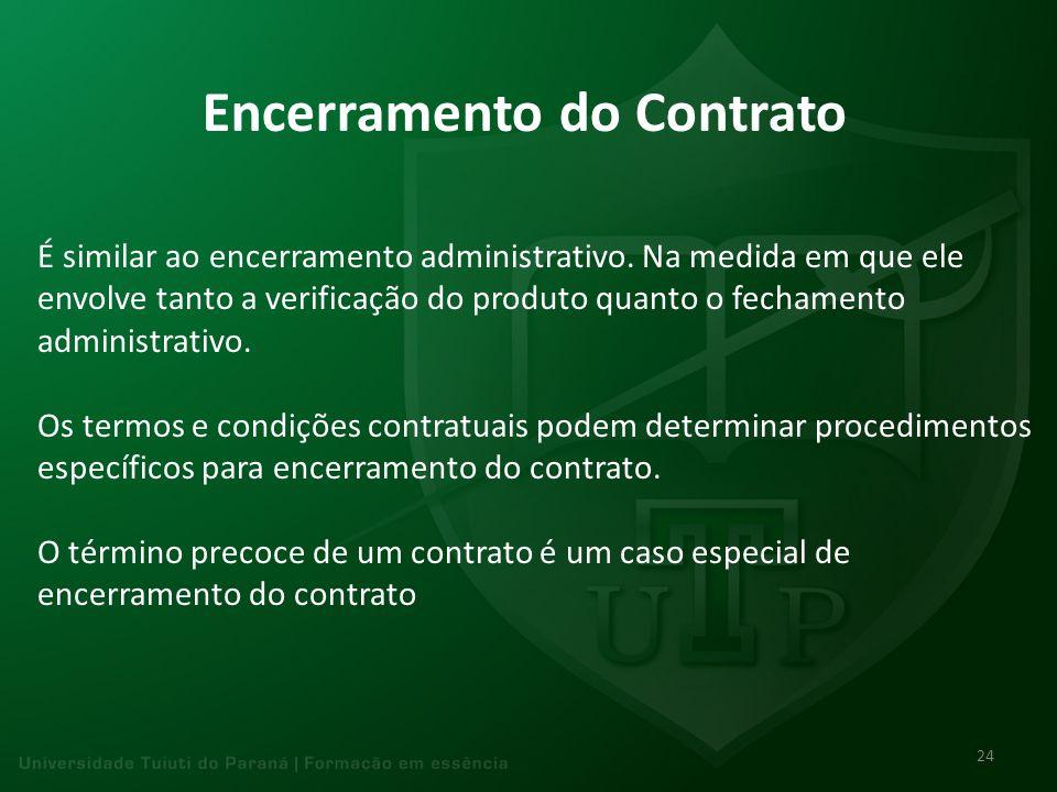 Encerramento do Contrato É similar ao encerramento administrativo. Na medida em que ele envolve tanto a verificação do produto quanto o fechamento adm