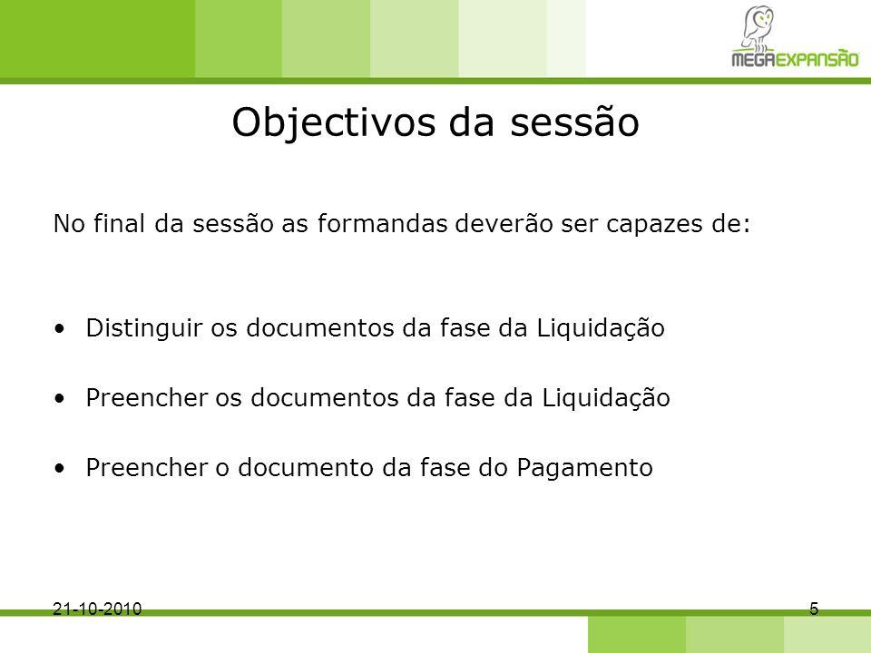 Objectivos da sessão No final da sessão as formandas deverão ser capazes de: Distinguir os documentos da fase da Liquidação Preencher os documentos da fase da Liquidação Preencher o documento da fase do Pagamento 521-10-2010