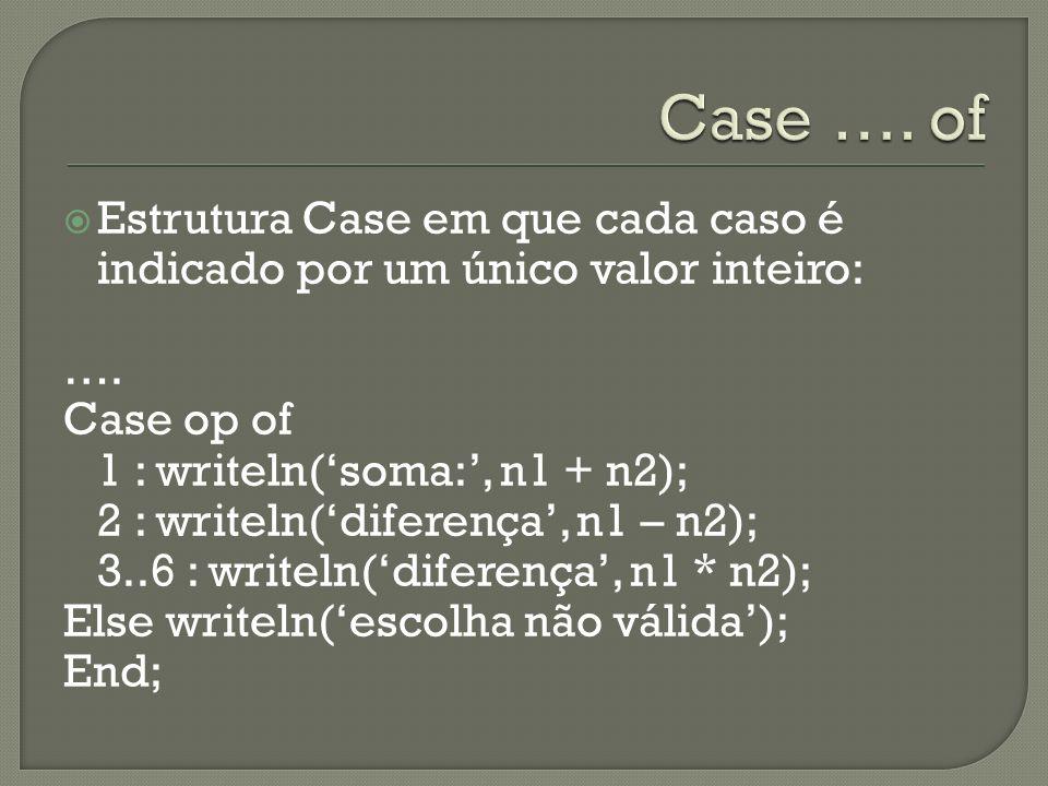 Estrutura Case em que cada caso é indicado por um único valor inteiro: …. Case op of 1 : writeln(soma:, n1 + n2); 2 : writeln(diferença, n1 – n2); 3..