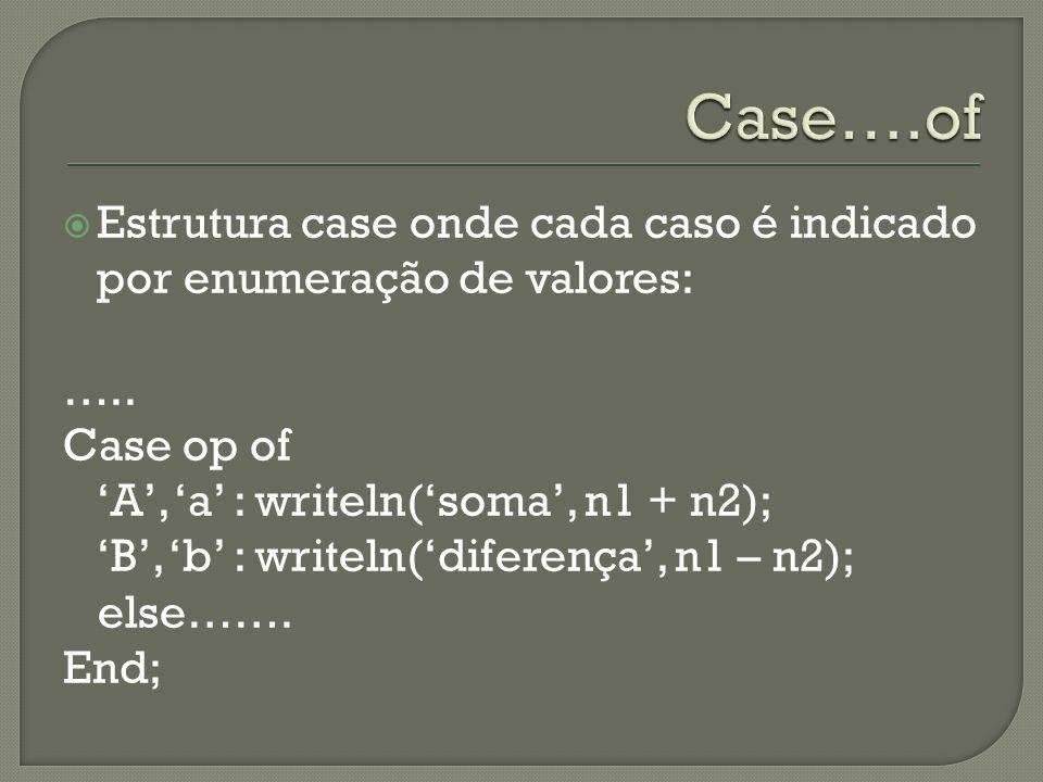 Estrutura case onde cada caso é indicado por enumeração de valores: ….. Case op of A, a : writeln(soma, n1 + n2); B, b : writeln(diferença, n1 – n2);