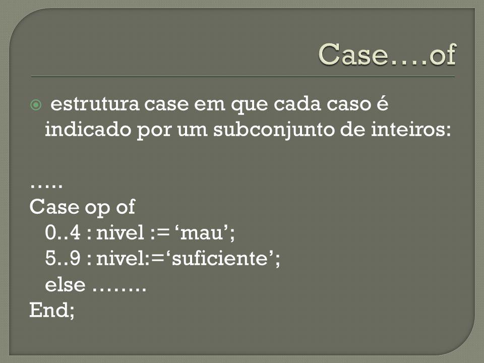 estrutura case em que cada caso é indicado por um subconjunto de inteiros: ….. Case op of 0..4 : nivel := mau; 5..9 : nivel:=suficiente; else …….. End