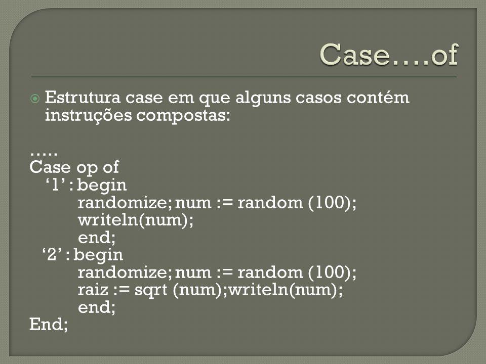 Estrutura case em que alguns casos contém instruções compostas: ….. Case op of 1 : begin randomize; num := random (100); writeln(num); end; 2 : begin