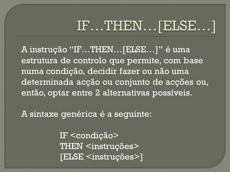 A instrução IF…THEN…[ELSE…] é uma estrutura de controlo que permite, com base numa condição, decidir fazer ou não uma determinada acção ou conjunto de