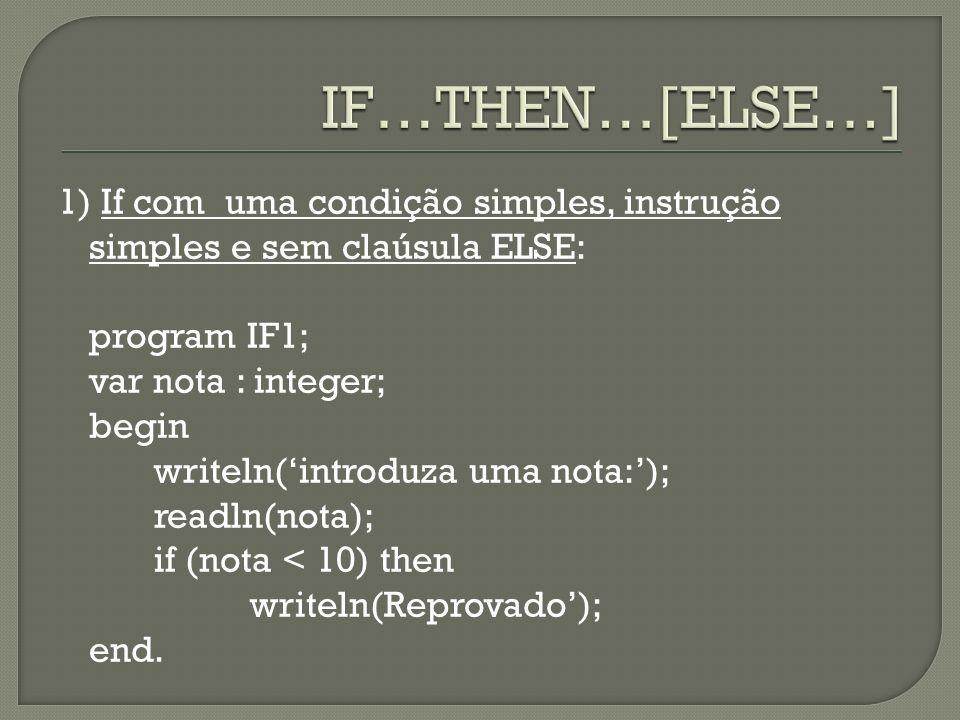 1) If com uma condição simples, instrução simples e sem claúsula ELSE: program IF1; var nota : integer; begin writeln(introduza uma nota:); readln(not