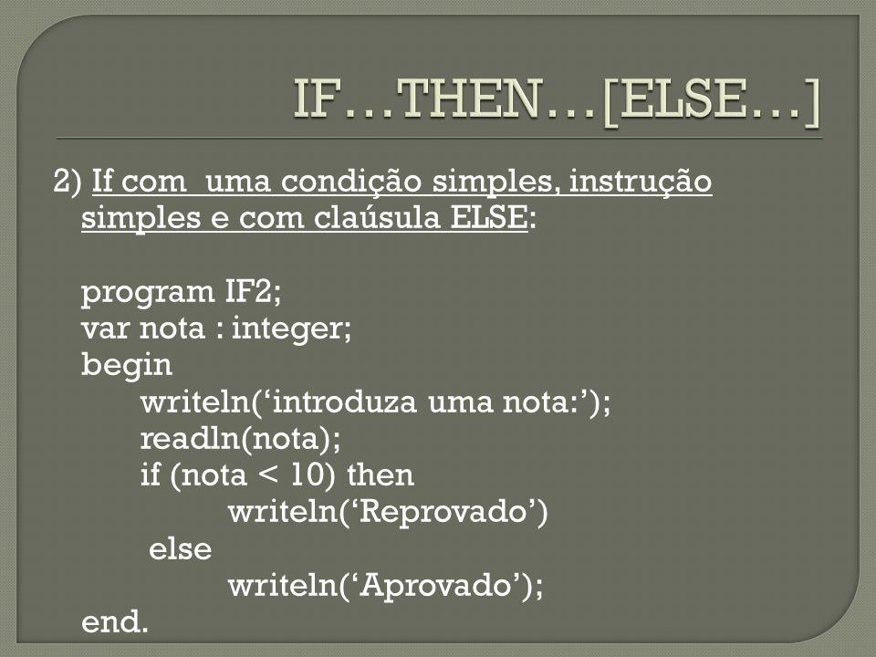 2) If com uma condição simples, instrução simples e com claúsula ELSE: program IF2; var nota : integer; begin writeln(introduza uma nota:); readln(not