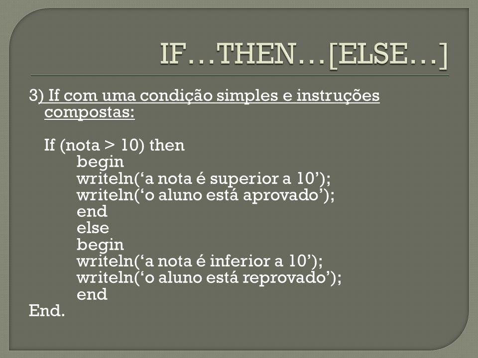 3) If com uma condição simples e instruções compostas: If (nota > 10) then begin writeln(a nota é superior a 10); writeln(o aluno está aprovado); end