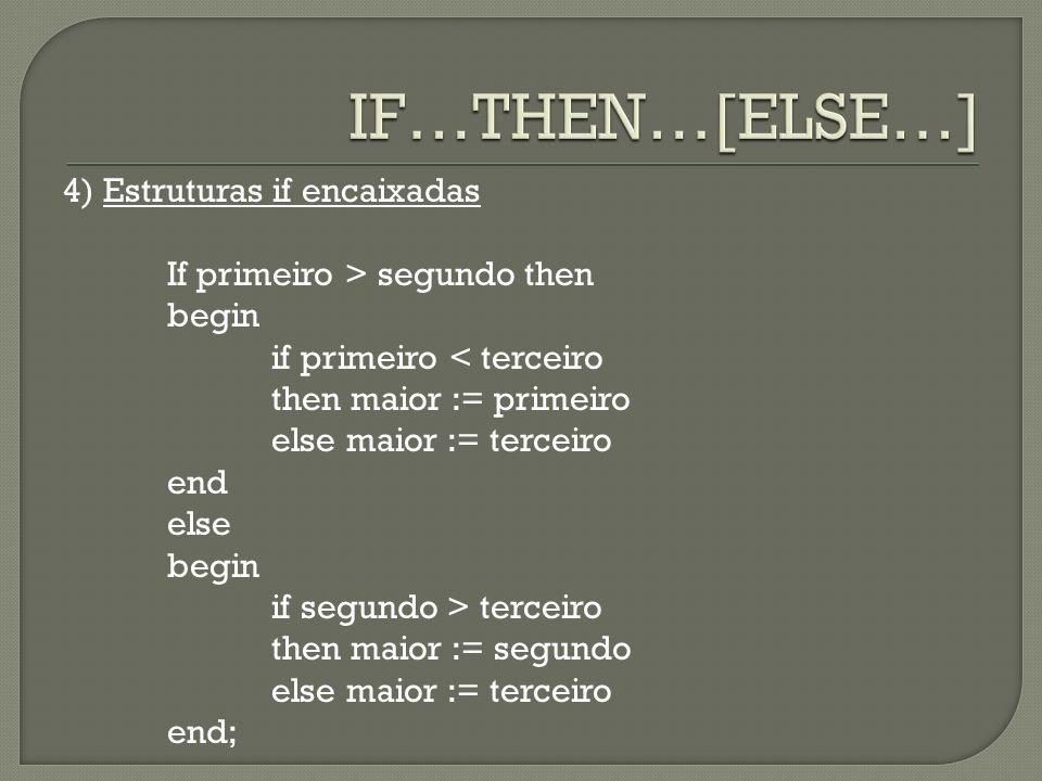 4) Estruturas if encaixadas If primeiro > segundo then begin if primeiro < terceiro then maior := primeiro else maior := terceiro end else begin if se
