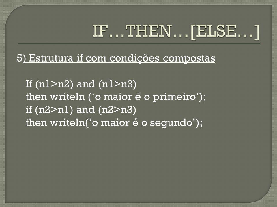 5) Estrutura if com condições compostas If (n1>n2) and (n1>n3) then writeln (o maior é o primeiro); if (n2>n1) and (n2>n3) then writeln(o maior é o se