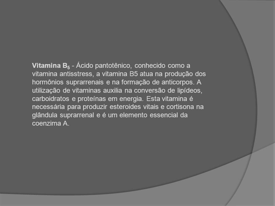 Vitamina B 5 - Ácido pantotênico, conhecido como a vitamina antisstress, a vitamina B5 atua na produção dos hormônios suprarrenais e na formação de an
