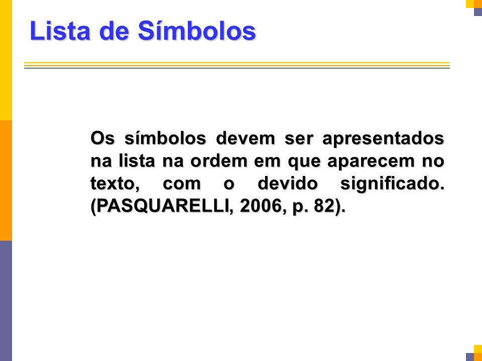 Lista de Símbolos Os símbolos devem ser apresentados na lista na ordem em que aparecem no texto, com o devido significado. (PASQUARELLI, 2006, p. 82).