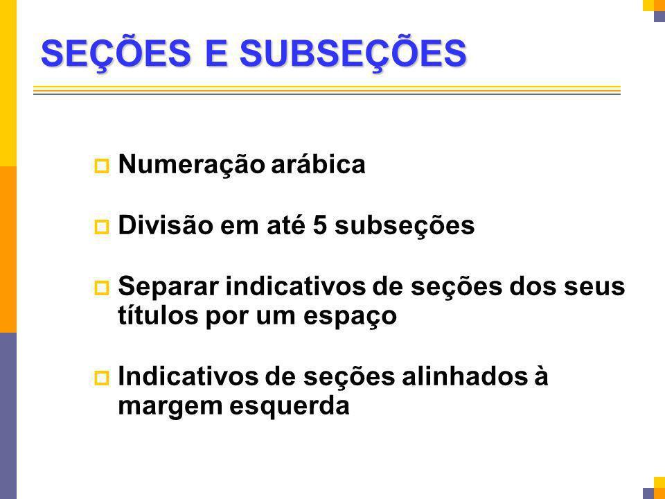 SEÇÕES E SUBSEÇÕES Numeração arábica Divisão em até 5 subseções Separar indicativos de seções dos seus títulos por um espaço Indicativos de seções ali