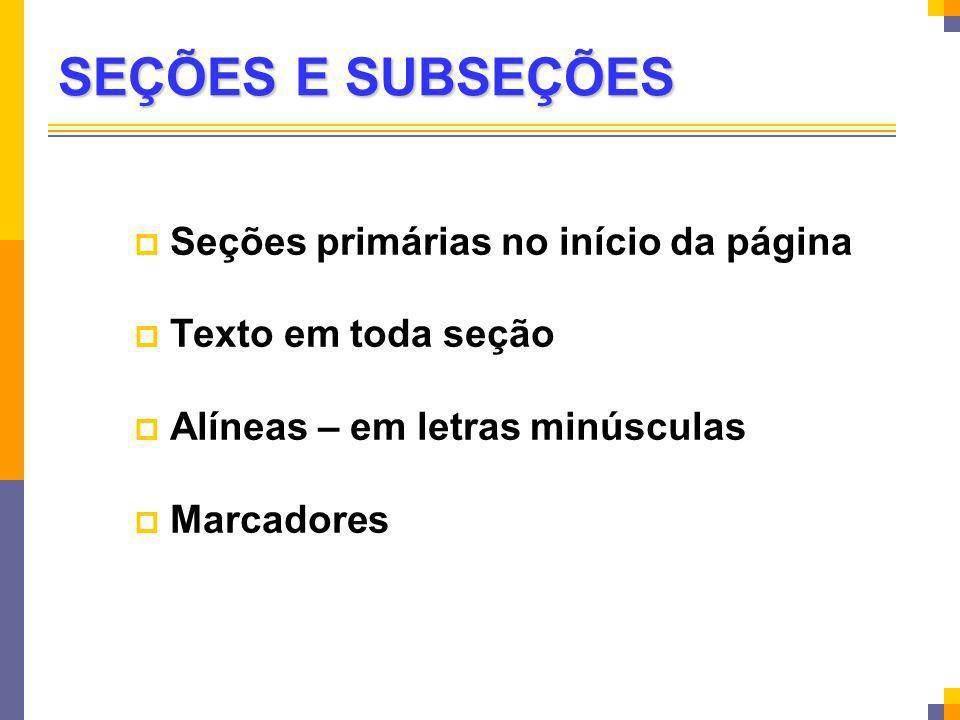 SEÇÕES E SUBSEÇÕES Seções primárias no início da página Texto em toda seção Alíneas – em letras minúsculas Marcadores