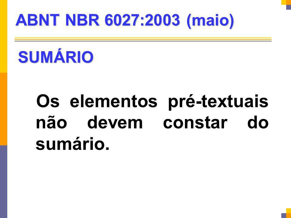 SUMÁRIO Os elementos pré-textuais não devem constar do sumário. ABNT NBR 6027:2003 (maio)
