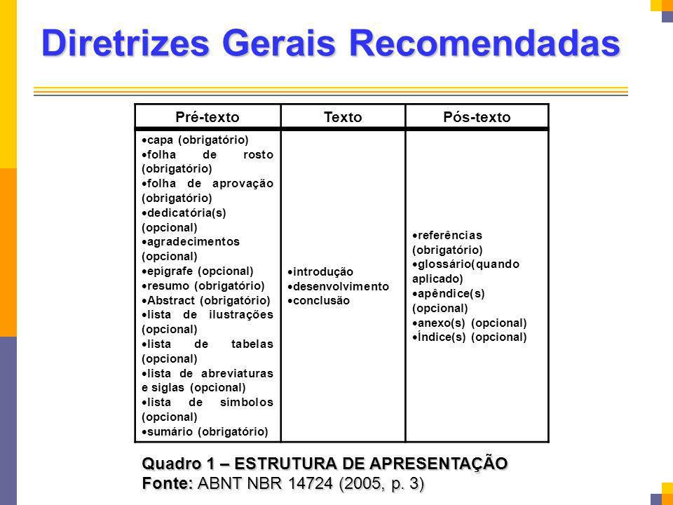 Diretrizes Gerais Recomendadas Quadro 1 – ESTRUTURA DE APRESENTAÇÃO Fonte: ABNT NBR 14724 (2005, p. 3) Pré-textoTextoPós-texto capa (obrigatório) folh