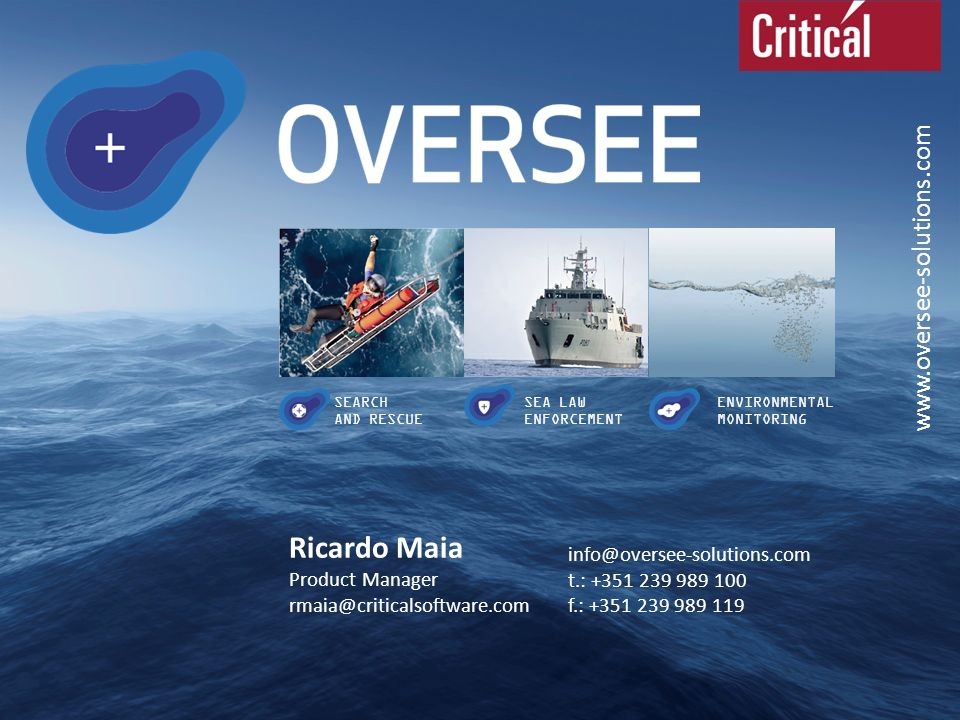 www.oversee-solutions.com SEARCH AND RESCUE SEA LAW ENFORCEMENT ENVIRONMENTAL MONITORING info@oversee-solutions.com t.: +351 239 989 100 f.: +351 239 989 119 Ricardo Maia Product Manager rmaia@criticalsoftware.com