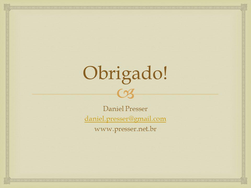 Obrigado! Daniel Presser daniel.presser@gmail.com www.presser.net.br