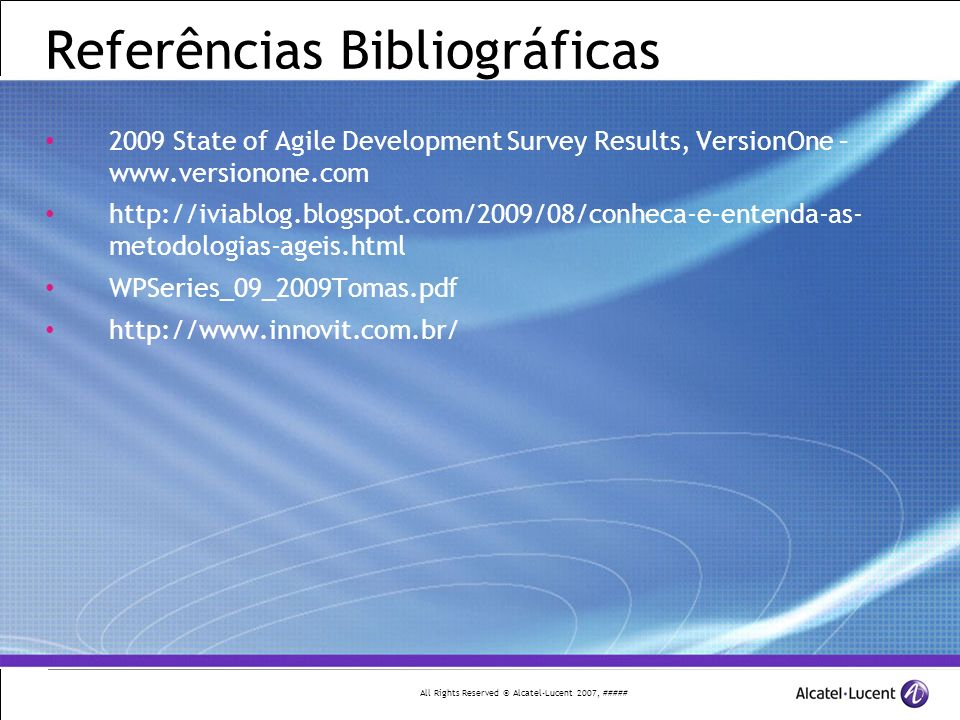 All Rights Reserved © Alcatel-Lucent 2007, ##### Referências Bibliográficas 2009 State of Agile Development Survey Results, VersionOne – www.versionon