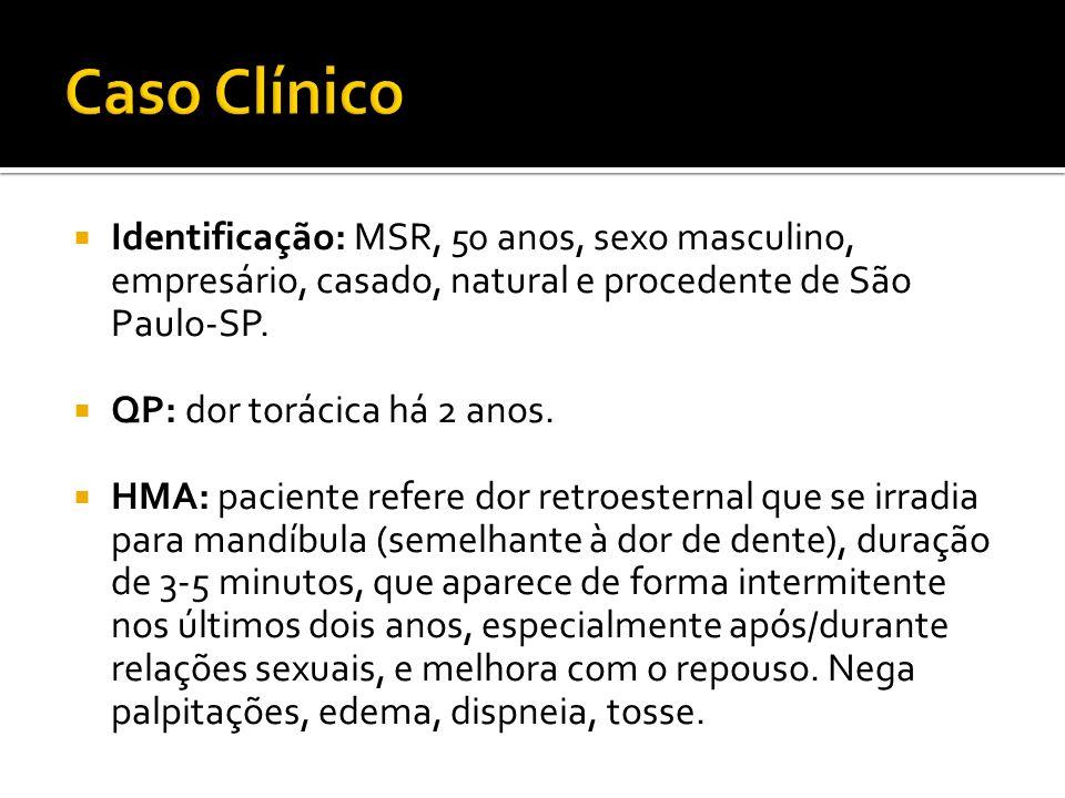 Identificação: MSR, 50 anos, sexo masculino, empresário, casado, natural e procedente de São Paulo-SP. QP: dor torácica há 2 anos. HMA: paciente refer