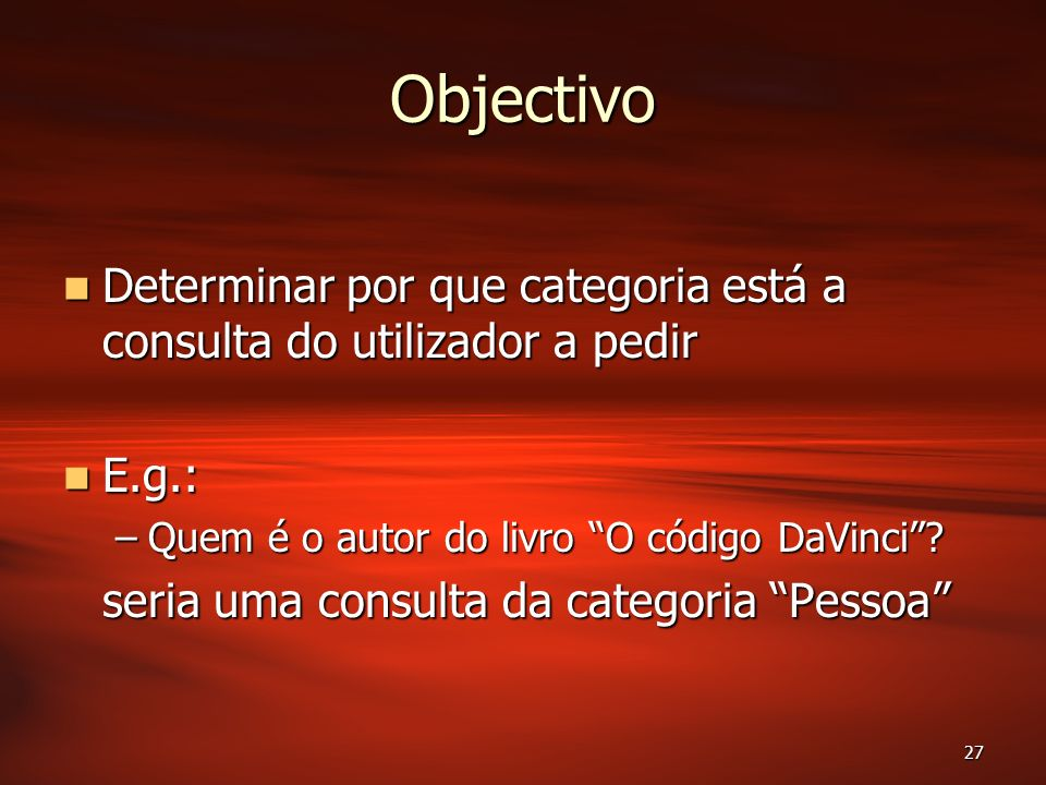 27 Objectivo Determinar por que categoria está a consulta do utilizador a pedir Determinar por que categoria está a consulta do utilizador a pedir E.g.: E.g.: –Quem é o autor do livro O código DaVinci.