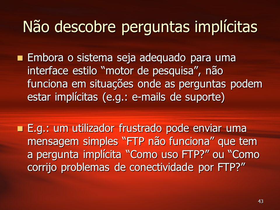 43 Não descobre perguntas implícitas Embora o sistema seja adequado para uma interface estilo motor de pesquisa, não funciona em situações onde as perguntas podem estar implícitas (e.g.: e-mails de suporte) Embora o sistema seja adequado para uma interface estilo motor de pesquisa, não funciona em situações onde as perguntas podem estar implícitas (e.g.: e-mails de suporte) E.g.: um utilizador frustrado pode enviar uma mensagem simples FTP não funciona que tem a pergunta implícita Como uso FTP.
