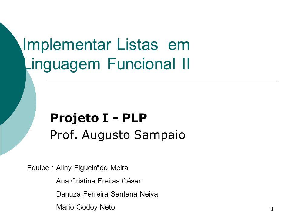 1 Implementar Listas em Linguagem Funcional II Projeto I - PLP Prof. Augusto Sampaio Equipe :Aliny Figueirêdo Meira Ana Cristina Freitas César Danuza