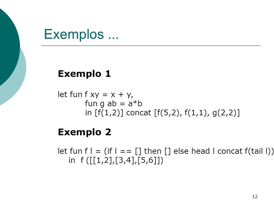 12 Exemplos... Exemplo 1 let fun f xy = x + y, fun g ab = a*b in [f(1,2)] concat [f(5,2), f(1,1), g(2,2)] Exemplo 2 let fun f l = (if l == [] then []