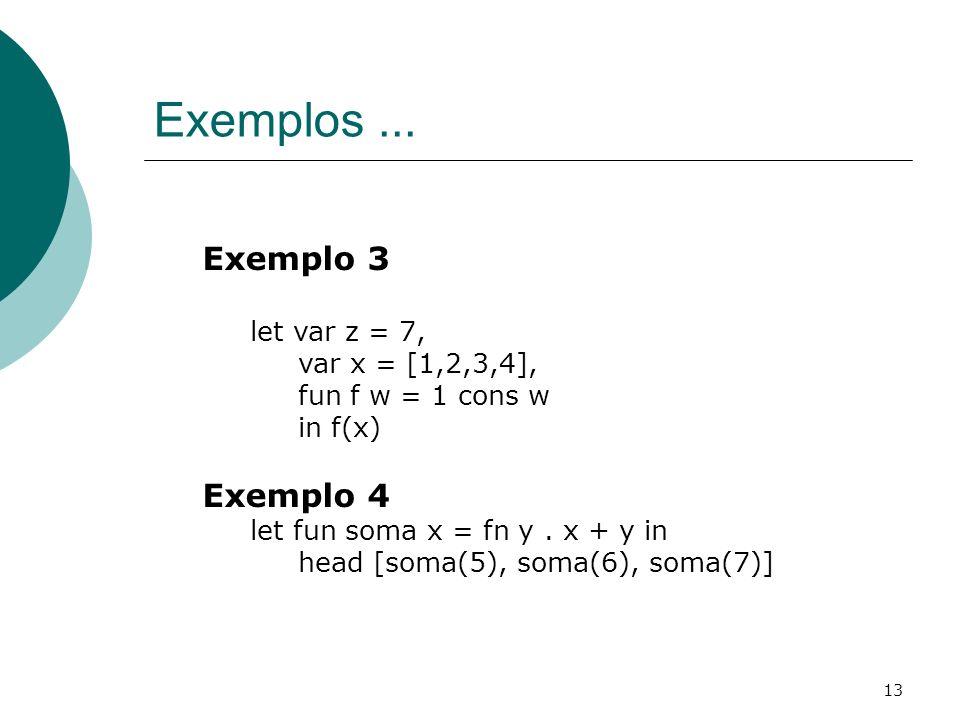 13 Exemplos... Exemplo 3 let var z = 7, var x = [1,2,3,4], fun f w = 1 cons w in f(x) Exemplo 4 let fun soma x = fn y. x + y in head [soma(5), soma(6)