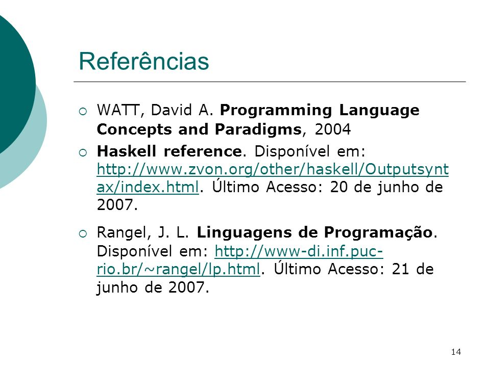 14 Referências WATT, David A. Programming Language Concepts and Paradigms, 2004 Haskell reference. Disponível em: http://www.zvon.org/other/haskell/Ou