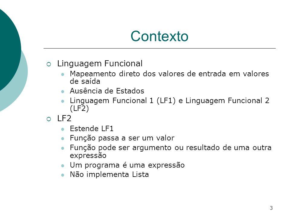 3 Contexto Linguagem Funcional Mapeamento direto dos valores de entrada em valores de saída Ausência de Estados Linguagem Funcional 1 (LF1) e Linguage